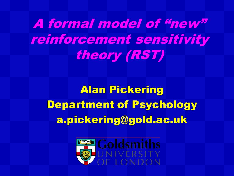 A formal model of new reinforcement sensitivity theory (RST) Alan Pickering Department of Psychology a.pickering@gold.ac.uk