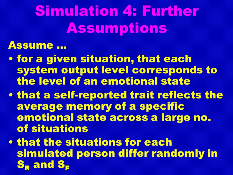 Simulation 4: Further Assumptions Assume … for a given situation, that each system output level corresponds to the level of an emotional state that a