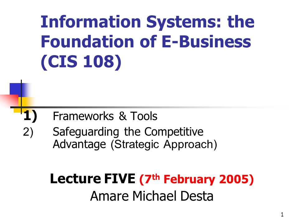 1 Information Systems: the Foundation of E-Business (CIS 108) 1) Frameworks & Tools 2) Safeguarding the Competitive Advantage (Strategic Approach) Lecture FIVE (7 th February 2005) Amare Michael Desta