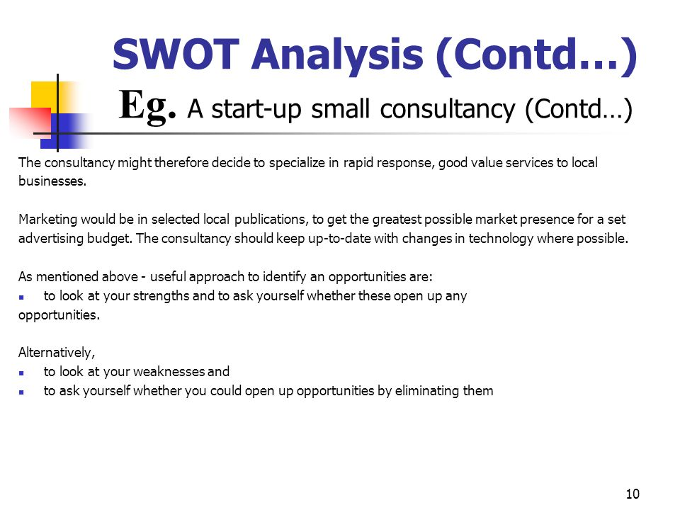 9 SWOT Analysis (Contd…) E.g. A start-up small consultancy business A small consultancy business might carry out the following SWOT analysis and may c