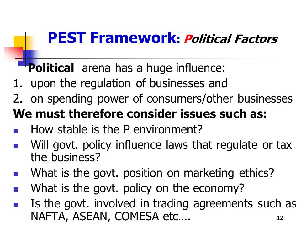 12 PEST Framework : Political Factors Political arena has a huge influence: 1.upon the regulation of businesses and 2.on spending power of consumers/other businesses We must therefore consider issues such as: How stable is the P environment.
