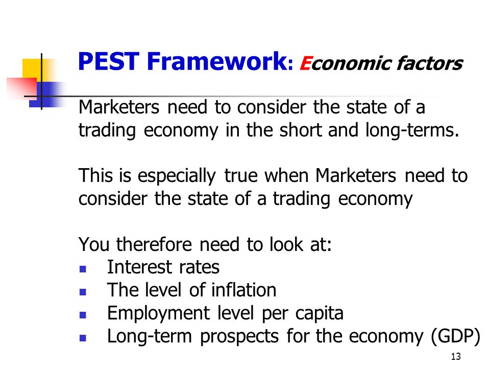 13 PEST Framework : Economic factors Marketers need to consider the state of a trading economy in the short and long-terms.