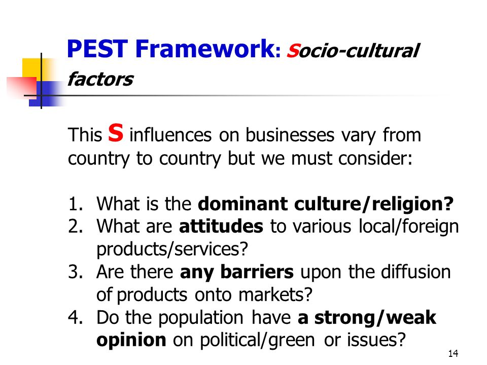 14 PEST Framework : Socio-cultural factors This S influences on businesses vary from country to country but we must consider: 1.What is the dominant culture/religion.