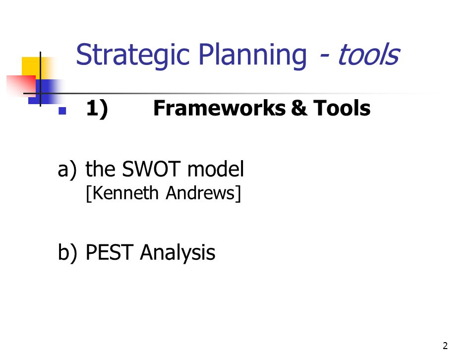 2 Strategic Planning - tools 1)Frameworks & Tools a)the SWOT model [Kenneth Andrews] b)PEST Analysis