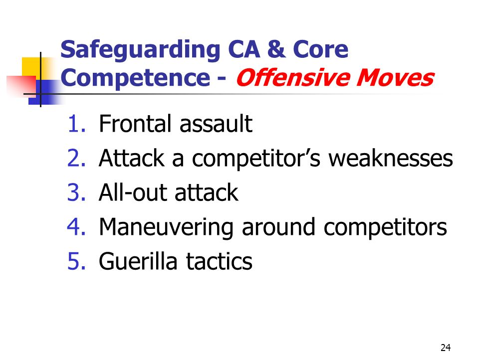 24 Safeguarding CA & Core Competence - Offensive Moves 1.Frontal assault 2.Attack a competitors weaknesses 3.All-out attack 4.Maneuvering around competitors 5.Guerilla tactics