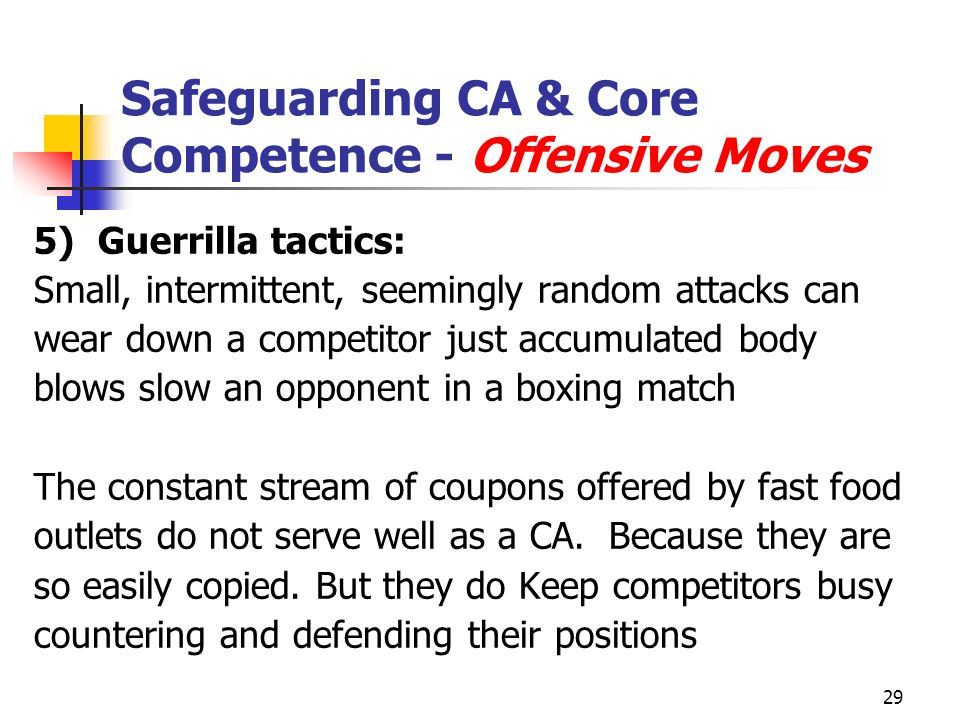 29 Safeguarding CA & Core Competence - Offensive Moves 5)Guerrilla tactics: Small, intermittent, seemingly random attacks can wear down a competitor just accumulated body blows slow an opponent in a boxing match The constant stream of coupons offered by fast food outlets do not serve well as a CA.