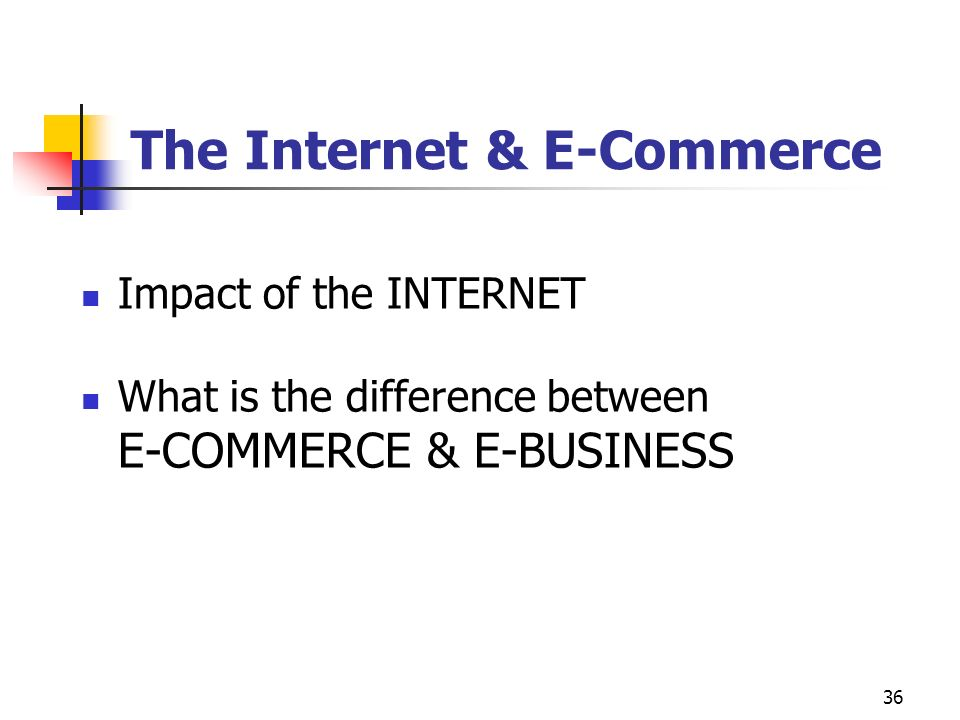 36 The Internet & E-Commerce Impact of the INTERNET What is the difference between E-COMMERCE & E-BUSINESS