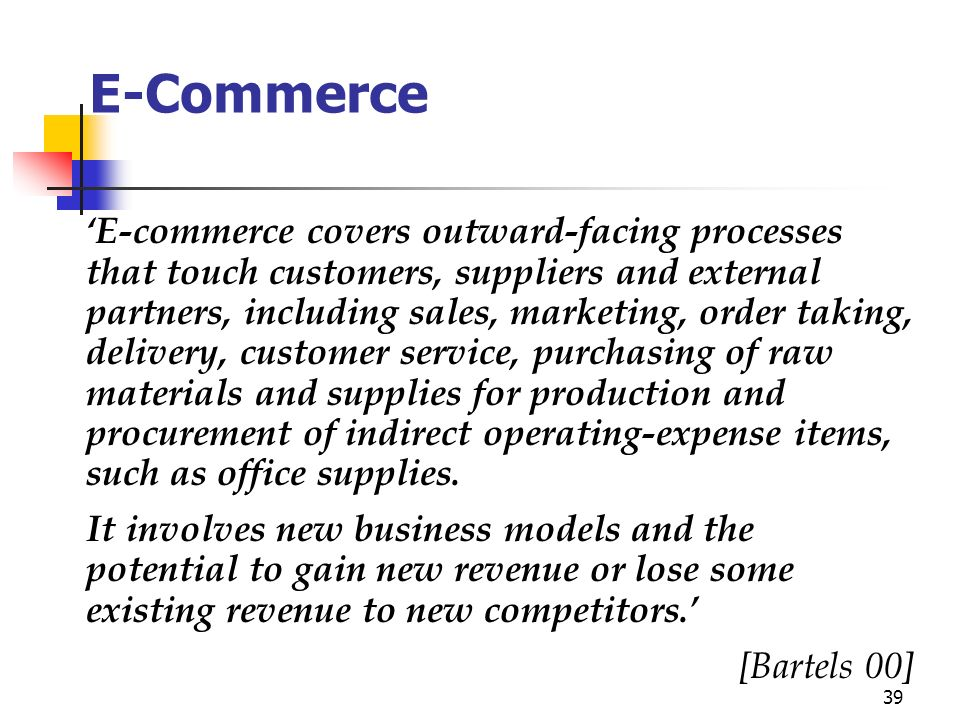 39 E-Commerce E-commerce covers outward-facing processes that touch customers, suppliers and external partners, including sales, marketing, order taking, delivery, customer service, purchasing of raw materials and supplies for production and procurement of indirect operating-expense items, such as office supplies.