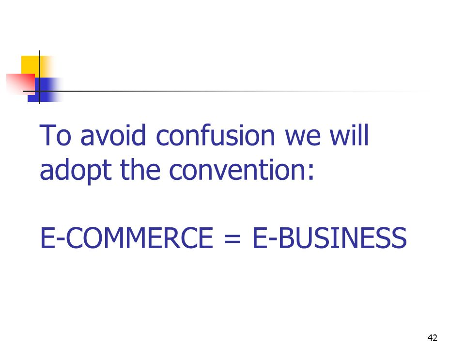 42 To avoid confusion we will adopt the convention: E-COMMERCE = E-BUSINESS