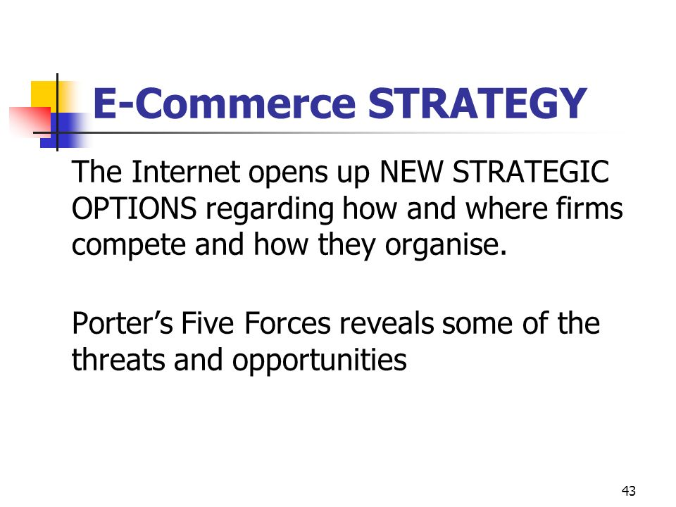 43 E-Commerce STRATEGY The Internet opens up NEW STRATEGIC OPTIONS regarding how and where firms compete and how they organise.