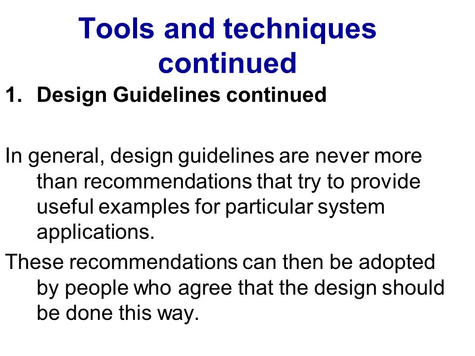 Tools and techniques continued 1.Design Guidelines continued In general, design guidelines are never more than recommendations that try to provide useful examples for particular system applications.