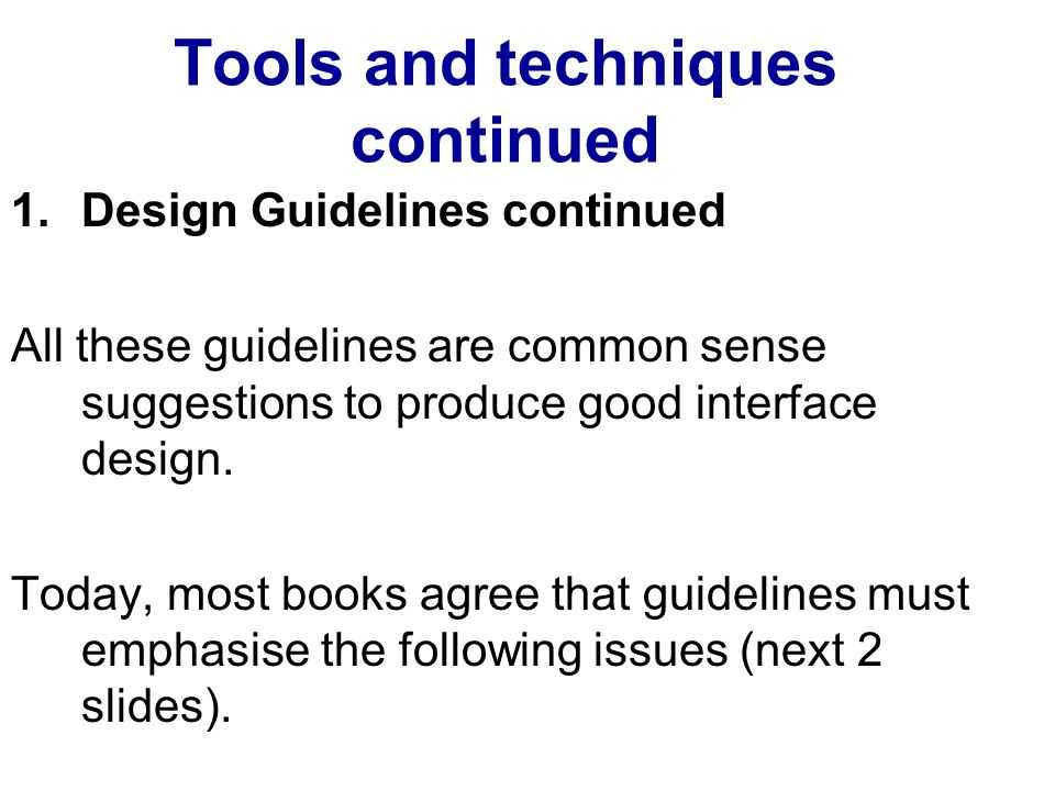Tools and techniques continued 1.Design Guidelines continued All these guidelines are common sense suggestions to produce good interface design.