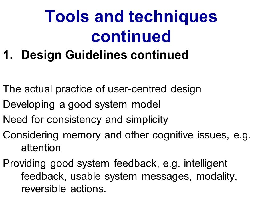 Tools and techniques continued 1.Design Guidelines continued The actual practice of user-centred design Developing a good system model Need for consistency and simplicity Considering memory and other cognitive issues, e.g.