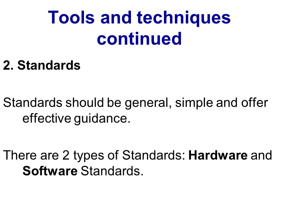 Tools and techniques continued 2. Standards Standards should be general, simple and offer effective guidance. There are 2 types of Standards: Hardware