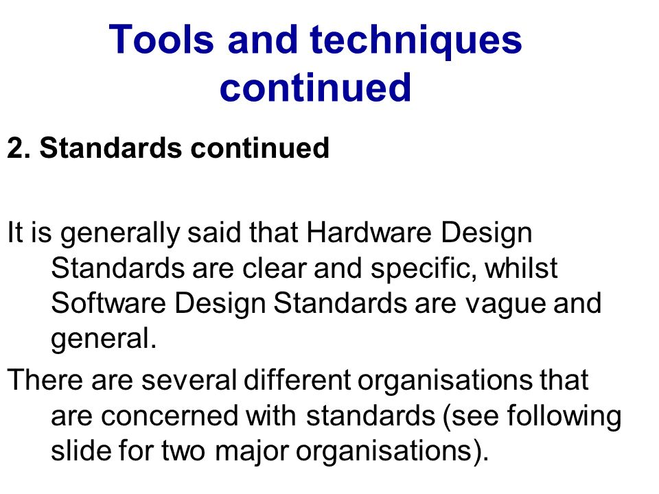 Tools and techniques continued 2. Standards continued It is generally said that Hardware Design Standards are clear and specific, whilst Software Desi
