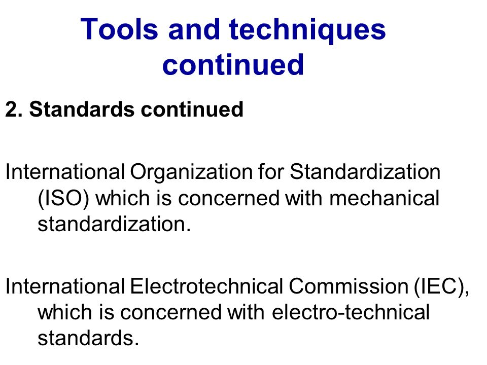 Tools and techniques continued 2. Standards continued International Organization for Standardization (ISO) which is concerned with mechanical standard