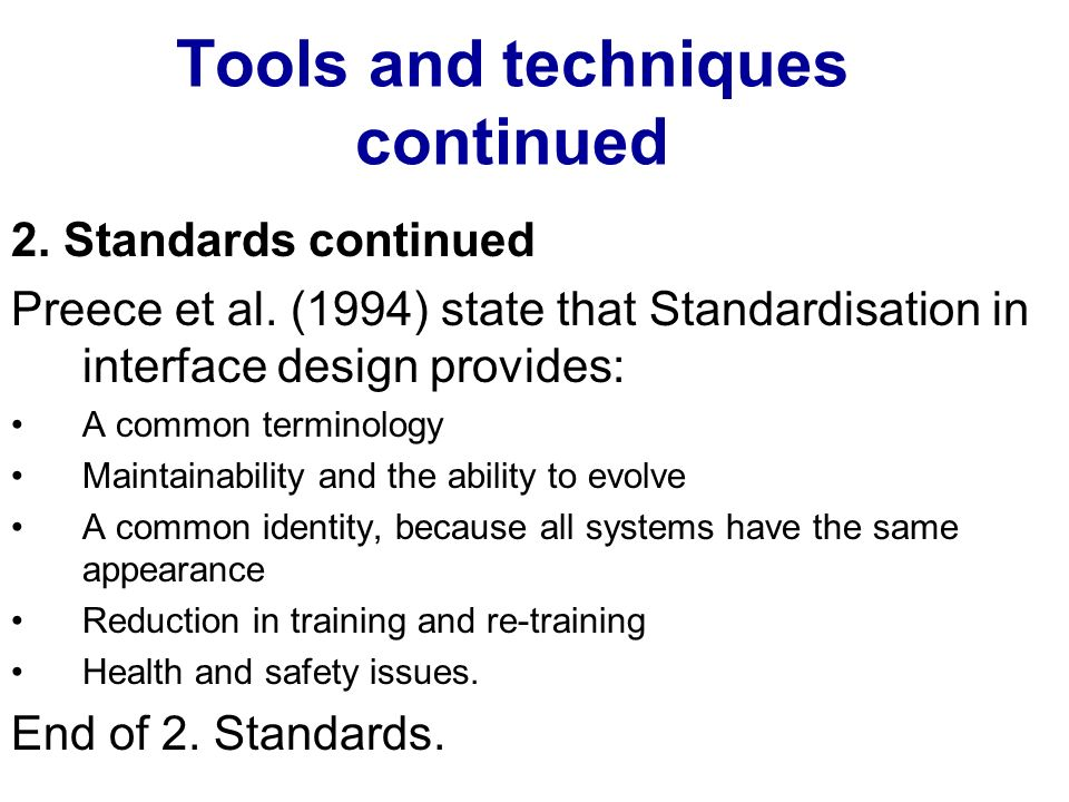Tools and techniques continued 2. Standards continued Preece et al. (1994) state that Standardisation in interface design provides: A common terminolo