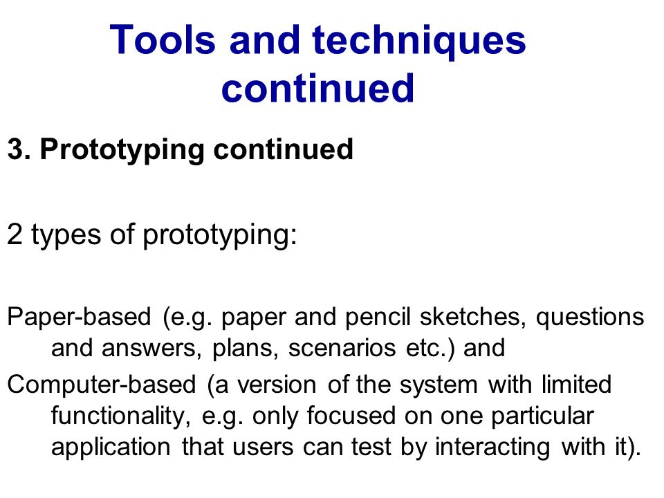 Tools and techniques continued 3. Prototyping continued 2 types of prototyping: Paper-based (e.g. paper and pencil sketches, questions and answers, pl