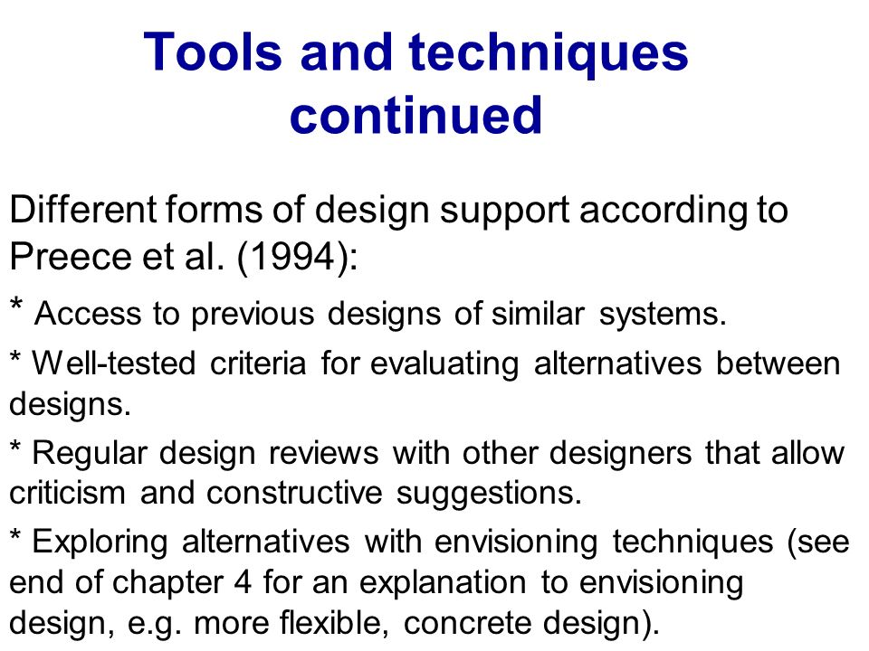 Tools and techniques continued Different forms of design support according to Preece et al. (1994): * Access to previous designs of similar systems. *