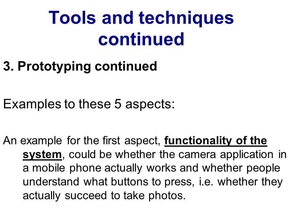 Tools and techniques continued 3. Prototyping continued Examples to these 5 aspects: An example for the first aspect, functionality of the system, cou