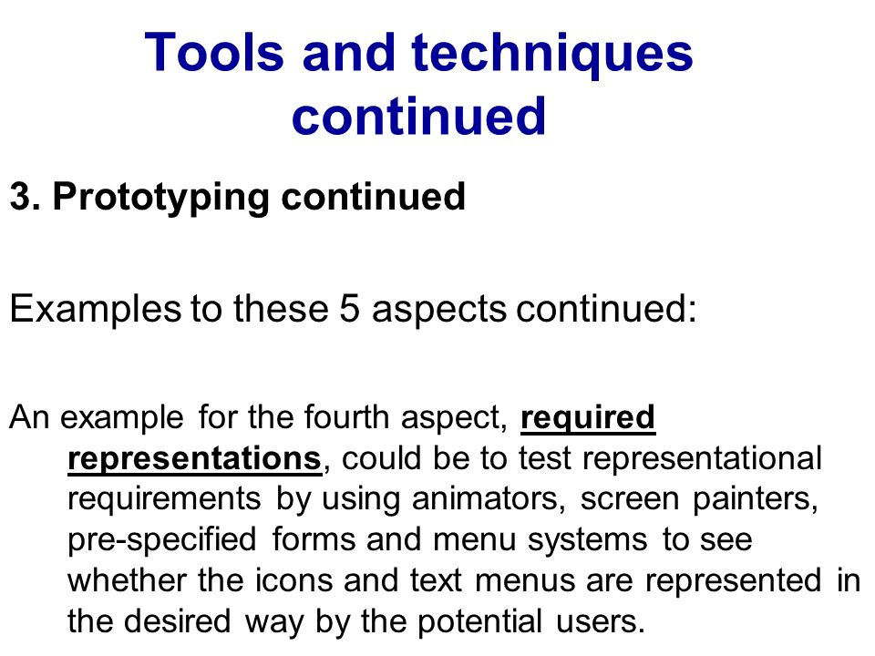 Tools and techniques continued 3. Prototyping continued Examples to these 5 aspects continued: An example for the fourth aspect, required representati