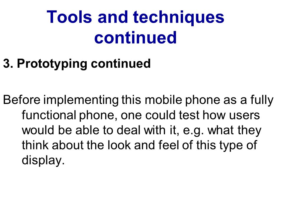 Tools and techniques continued 3. Prototyping continued Before implementing this mobile phone as a fully functional phone, one could test how users wo