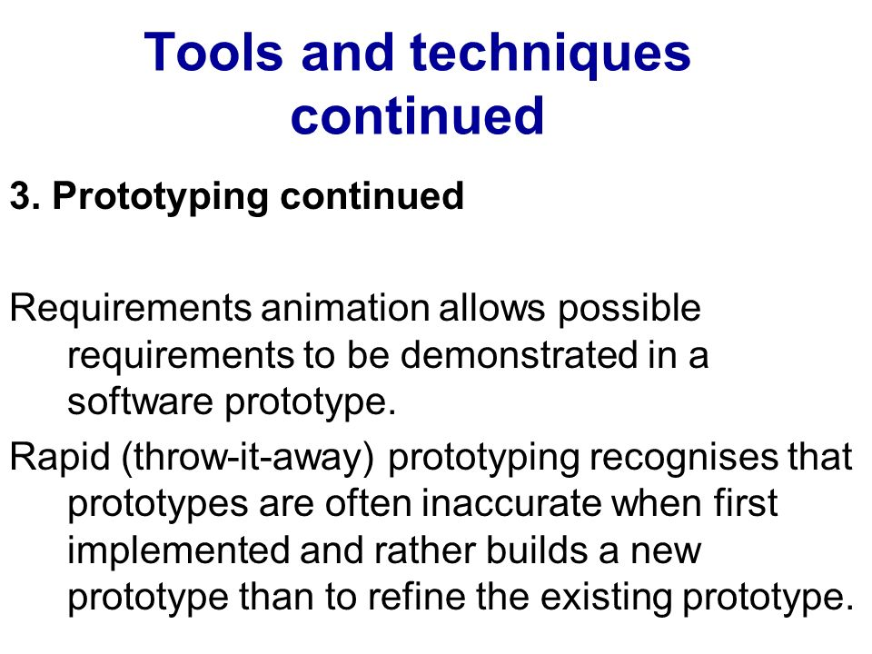 Tools and techniques continued 3. Prototyping continued Requirements animation allows possible requirements to be demonstrated in a software prototype