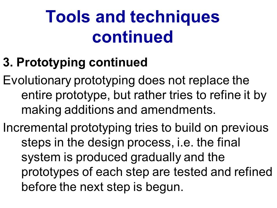 Tools and techniques continued 3. Prototyping continued Evolutionary prototyping does not replace the entire prototype, but rather tries to refine it