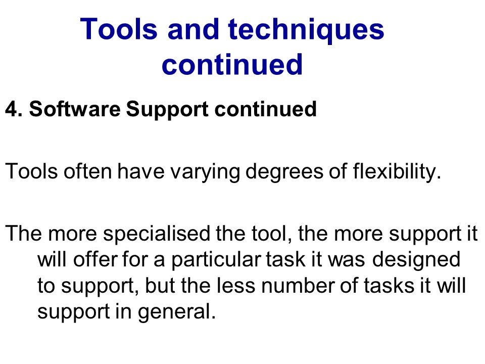 Tools and techniques continued 4. Software Support continued Tools often have varying degrees of flexibility. The more specialised the tool, the more