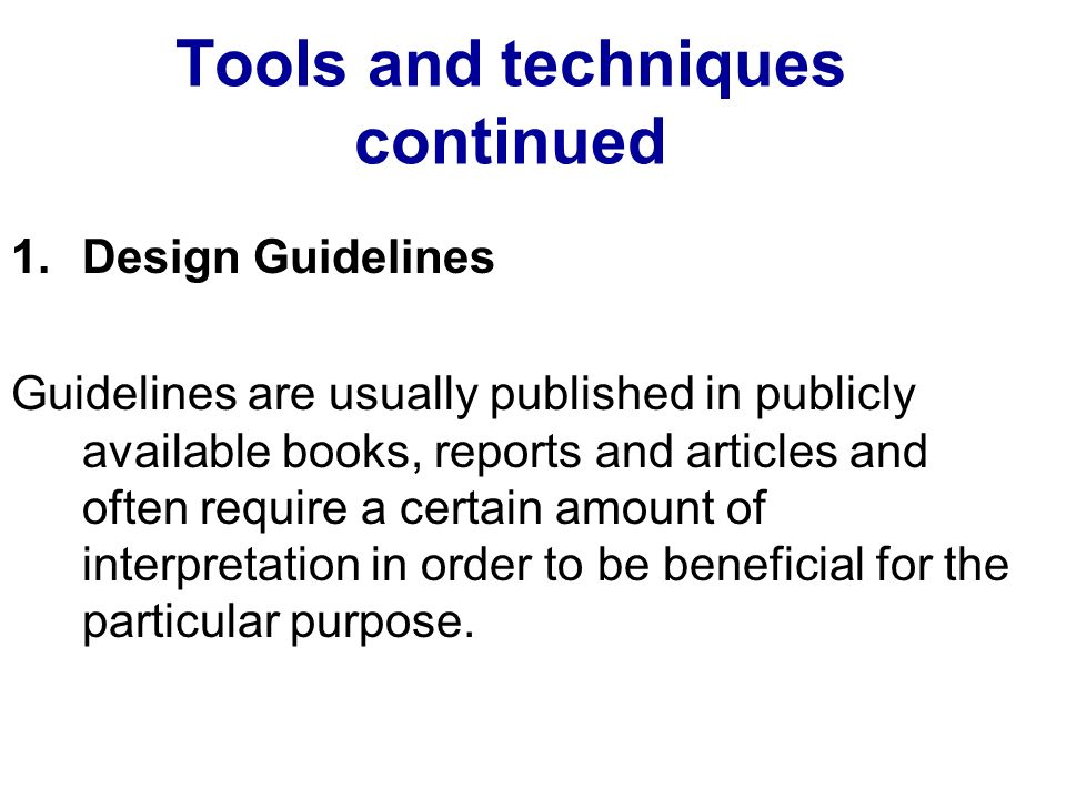 Tools and techniques continued 1.Design Guidelines Guidelines are usually published in publicly available books, reports and articles and often require a certain amount of interpretation in order to be beneficial for the particular purpose.
