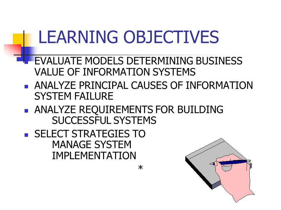 LEARNING OBJECTIVES EVALUATE MODELS DETERMINING BUSINESS VALUE OF INFORMATION SYSTEMS ANALYZE PRINCIPAL CAUSES OF INFORMATION SYSTEM FAILURE ANALYZE REQUIREMENTS FOR BUILDING SUCCESSFUL SYSTEMS SELECT STRATEGIES TO MANAGE SYSTEM IMPLEMENTATION *