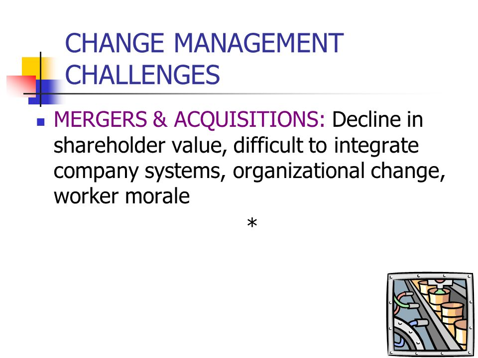 CHANGE MANAGEMENT CHALLENGES ENTERPRISE SYSTEMS: High risk of failure, replacing legacy systems, myriad interconnections BUSINESS PROCESS REENGINEERIN