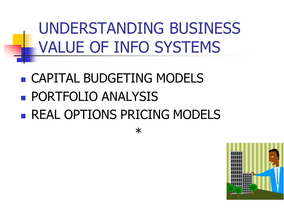 CAPITAL BUDGETING MODELS PORTFOLIO ANALYSIS REAL OPTIONS PRICING MODELS * UNDERSTANDING BUSINESS VALUE OF INFO SYSTEMS