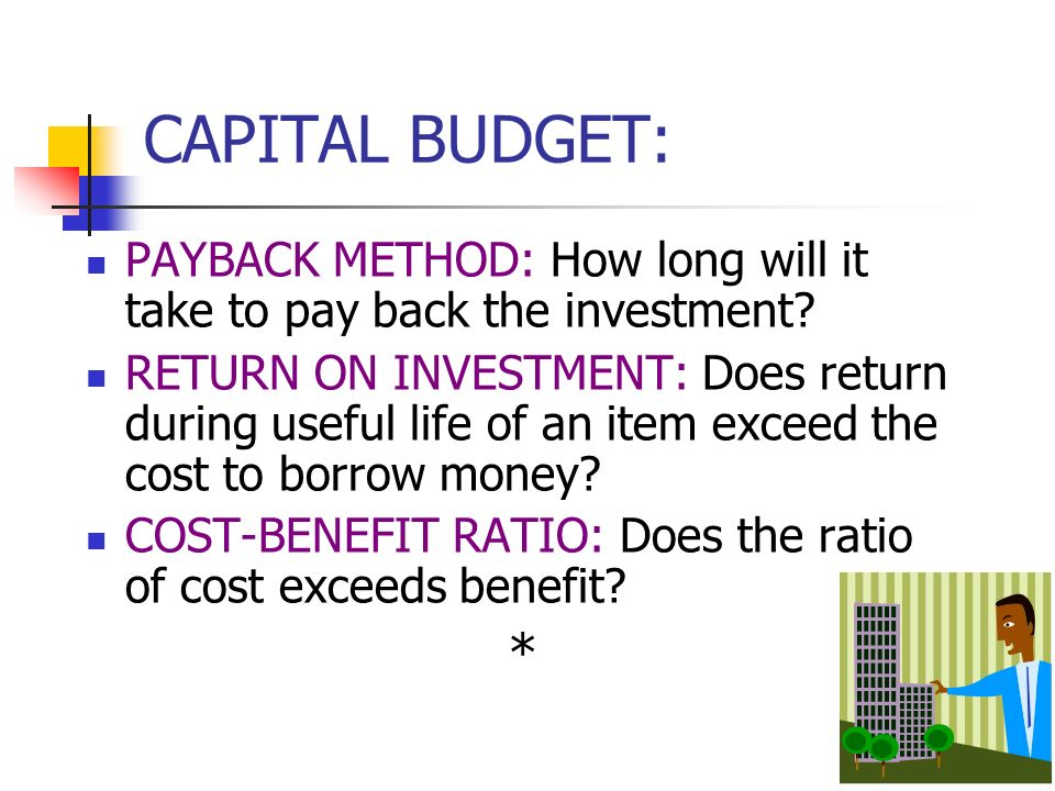CAPITAL BUDGET: PAYBACK METHOD: How long will it take to pay back the investment.