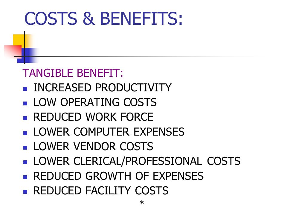TANGIBLE BENEFIT: INCREASED PRODUCTIVITY LOW OPERATING COSTS REDUCED WORK FORCE LOWER COMPUTER EXPENSES LOWER VENDOR COSTS LOWER CLERICAL/PROFESSIONAL COSTS REDUCED GROWTH OF EXPENSES REDUCED FACILITY COSTS * COSTS & BENEFITS: