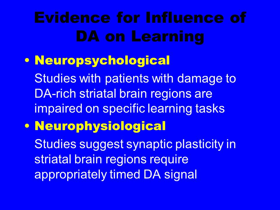 Evidence for Influence of DA on Learning Neuropsychological Studies with patients with damage to DA-rich striatal brain regions are impaired on specific learning tasks Neurophysiological Studies suggest synaptic plasticity in striatal brain regions require appropriately timed DA signal