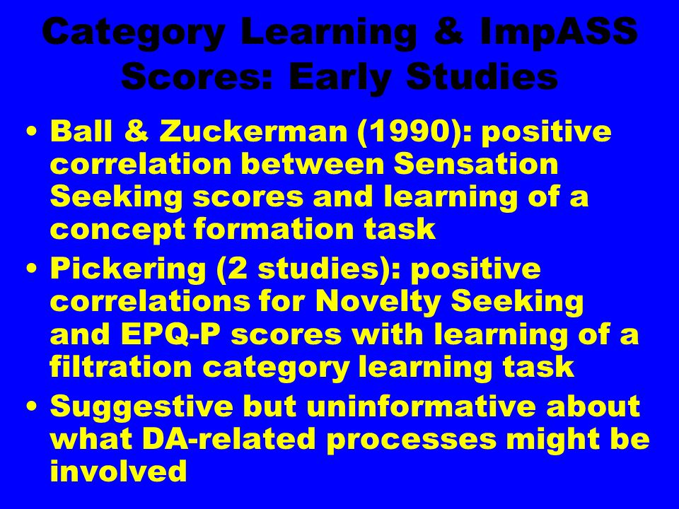Category Learning & ImpASS Scores: Early Studies Ball & Zuckerman (1990): positive correlation between Sensation Seeking scores and learning of a concept formation task Pickering (2 studies): positive correlations for Novelty Seeking and EPQ-P scores with learning of a filtration category learning task Suggestive but uninformative about what DA-related processes might be involved