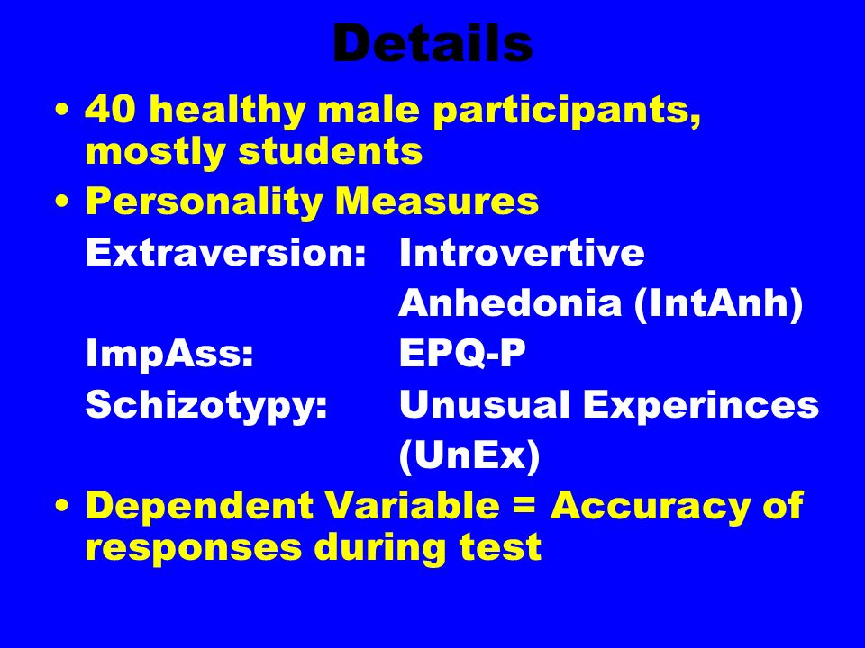 Details 40 healthy male participants, mostly students Personality Measures Extraversion: Introvertive Anhedonia (IntAnh) ImpAss:EPQ-P Schizotypy:Unusual Experinces (UnEx) Dependent Variable = Accuracy of responses during test