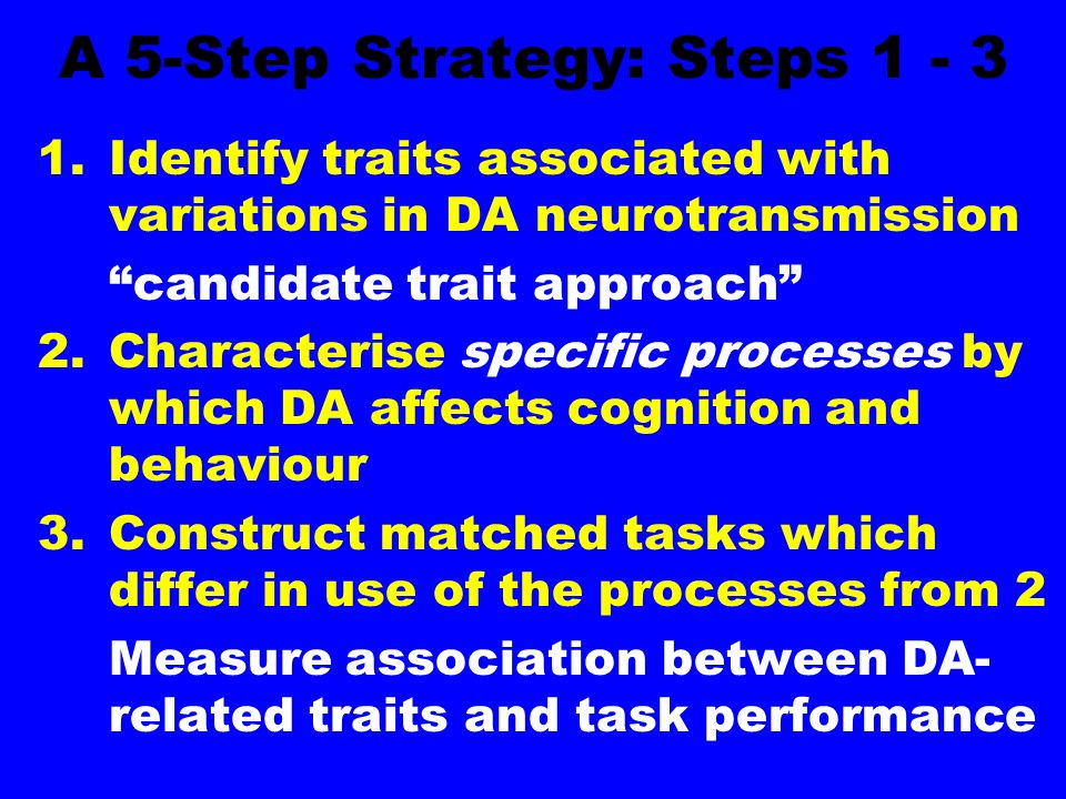 A 5-Step Strategy: Steps Identify traits associated with variations in DA neurotransmission candidate trait approach 2.Characterise specific processes by which DA affects cognition and behaviour 3.Construct matched tasks which differ in use of the processes from 2 Measure association between DA- related traits and task performance