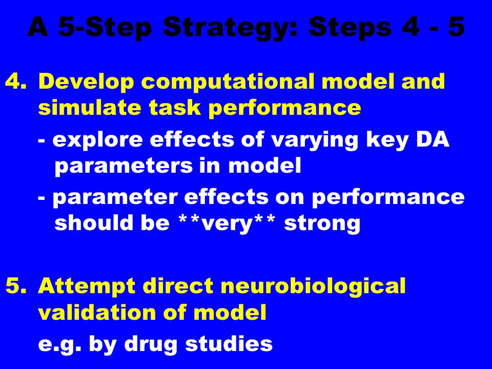 A 5-Step Strategy: Steps Develop computational model and simulate task performance - explore effects of varying key DA parameters in model - parameter effects on performance should be **very** strong 5.Attempt direct neurobiological validation of model e.g.