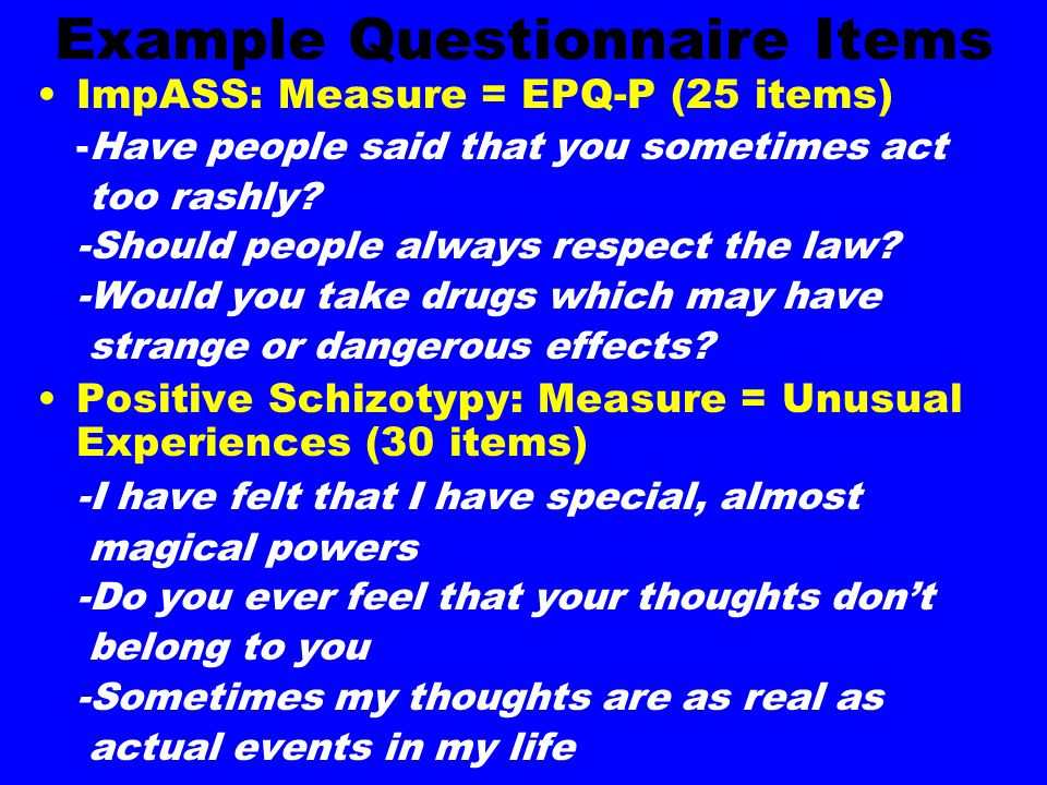 Example Questionnaire Items ImpASS: Measure = EPQ-P (25 items) -Have people said that you sometimes act too rashly.