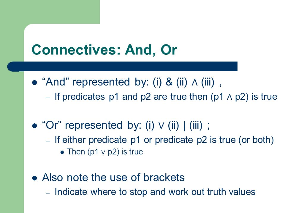 Connectives: And, Or And represented by: (i) & (ii) (iii), – If predicates p1 and p2 are true then (p1 p2) is true Or represented by: (i) (ii) | (iii)