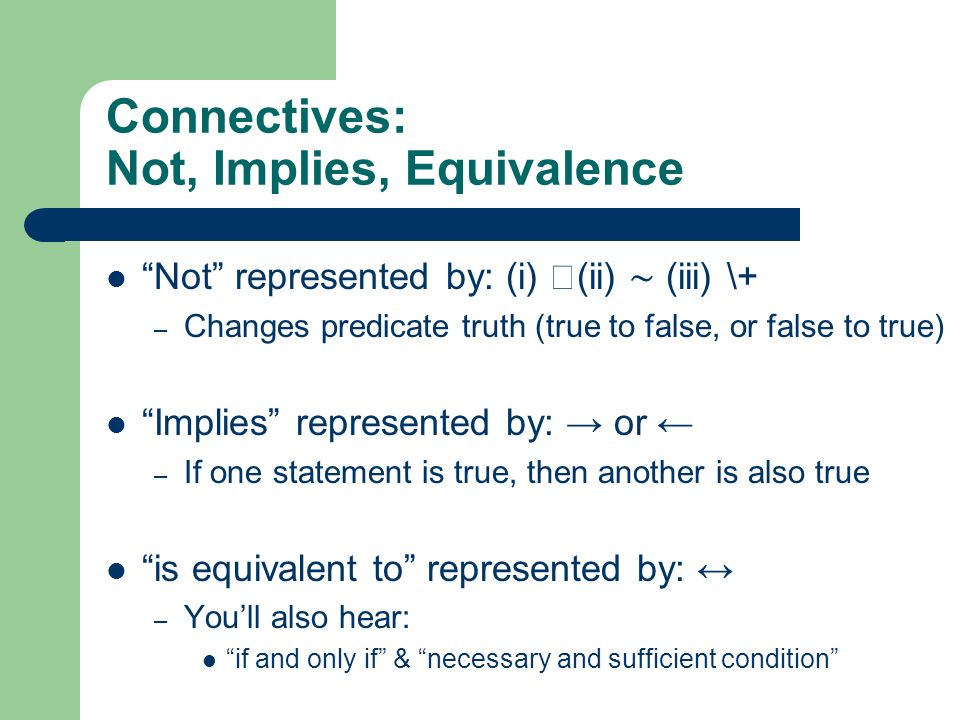 Connectives: Not, Implies, Equivalence Not represented by: (i) (ii) (iii) \+ – Changes predicate truth (true to false, or false to true) Implies repre