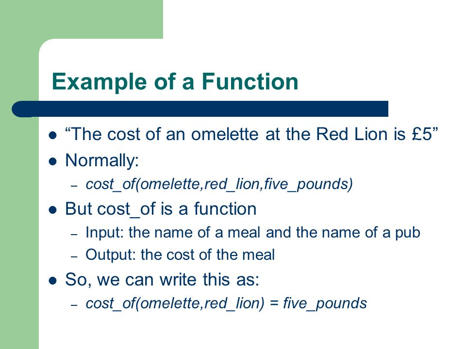 Example of a Function The cost of an omelette at the Red Lion is £5 Normally: – cost_of(omelette,red_lion,five_pounds) But cost_of is a function – Inp