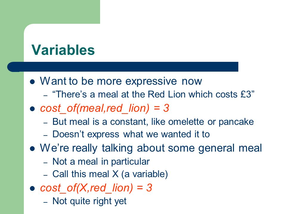 Variables Want to be more expressive now – Theres a meal at the Red Lion which costs £3 cost_of(meal,red_lion) = 3 – But meal is a constant, like omel