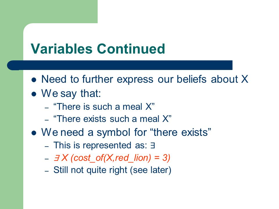 Variables Continued Need to further express our beliefs about X We say that: – There is such a meal X – There exists such a meal X We need a symbol fo