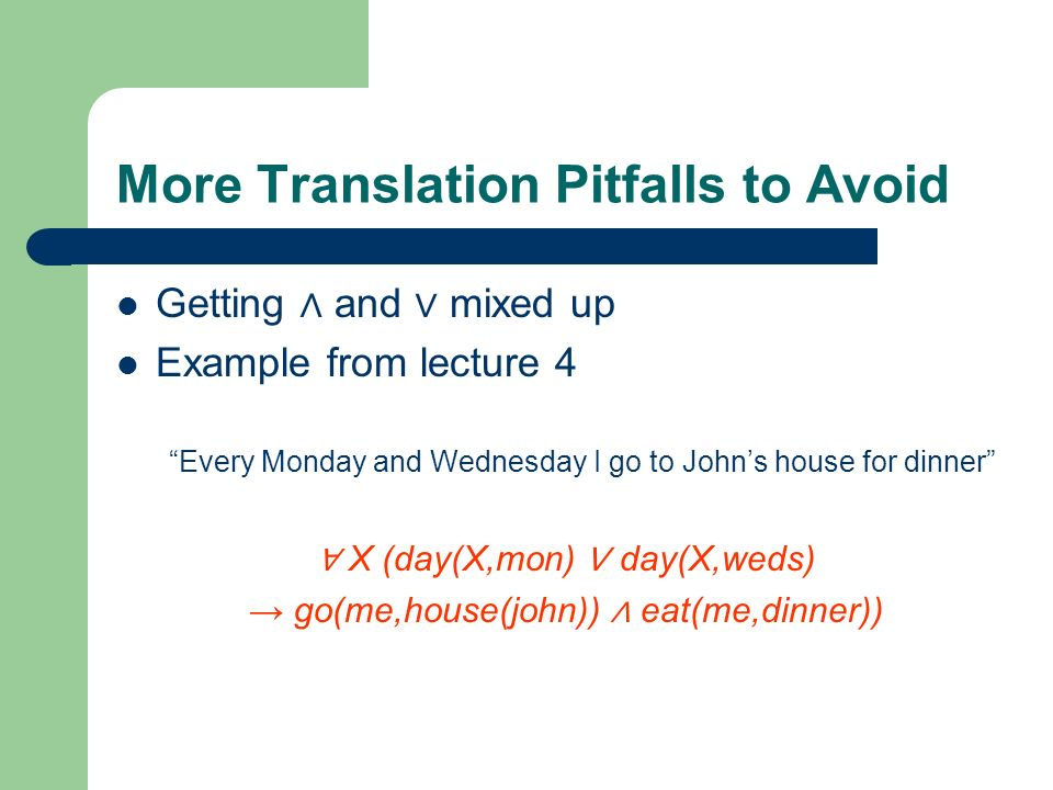 More Translation Pitfalls to Avoid Getting and mixed up Example from lecture 4 Every Monday and Wednesday I go to Johns house for dinner X (day(X,mon)