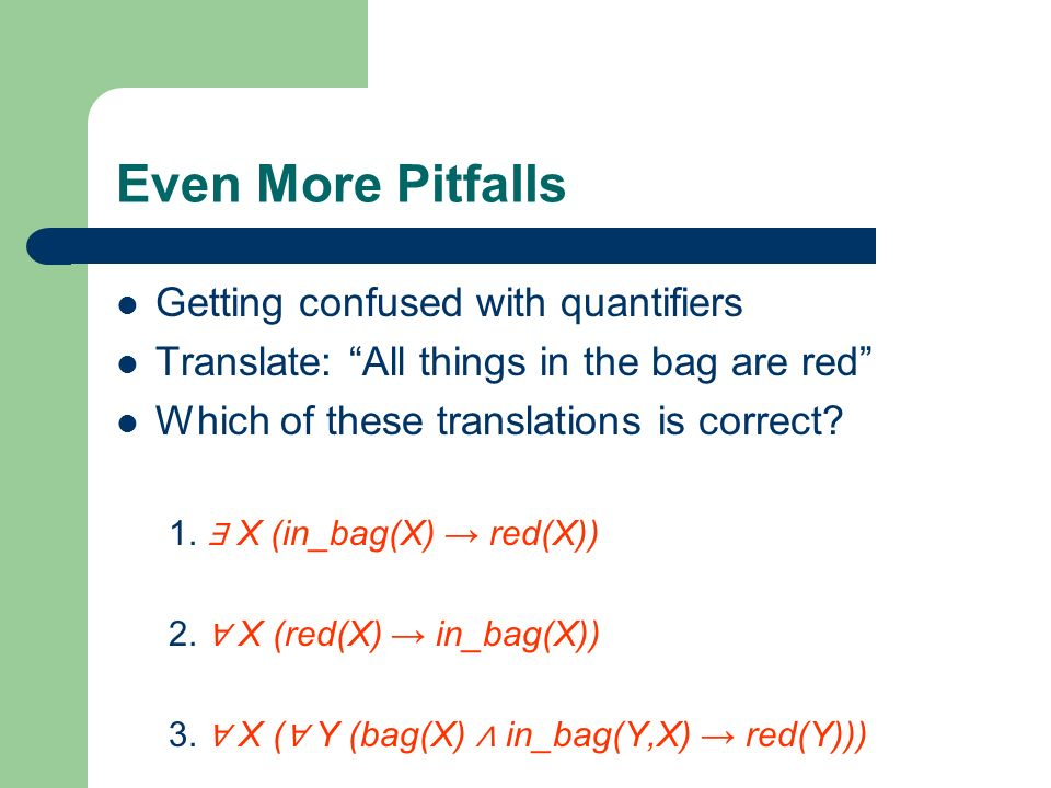 Even More Pitfalls Getting confused with quantifiers Translate: All things in the bag are red Which of these translations is correct? 1. X (in_bag(X)
