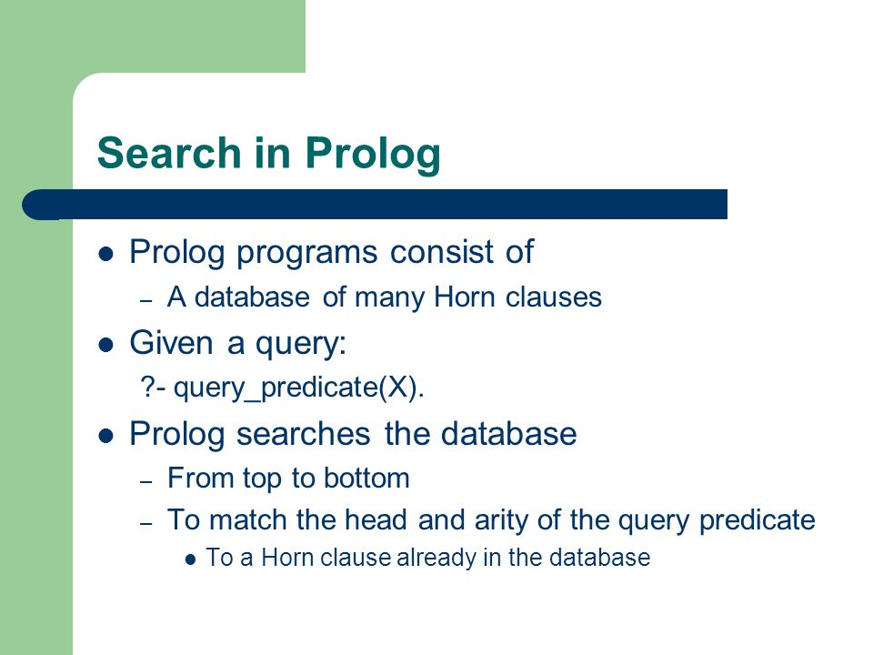 Search in Prolog Prolog programs consist of – A database of many Horn clauses Given a query: ?- query_predicate(X). Prolog searches the database – Fro
