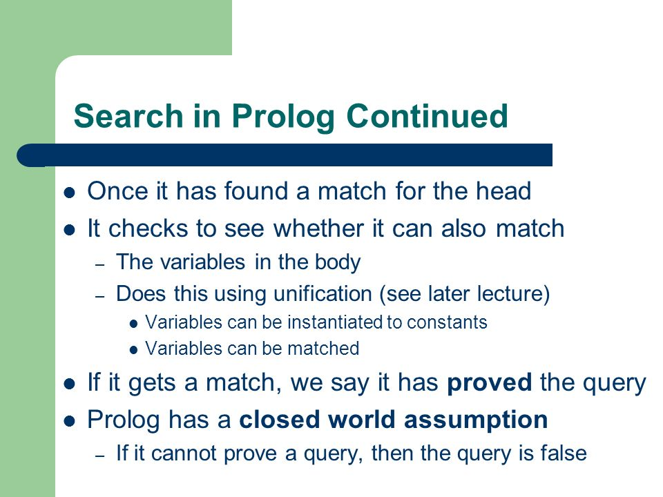 Search in Prolog Continued Once it has found a match for the head It checks to see whether it can also match – The variables in the body – Does this u